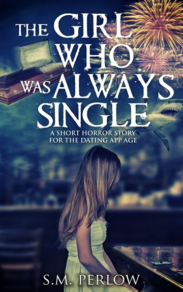 S.M. Perlow : The Girl Who Was Always Single: A Short Horror Story for the Dating App Age