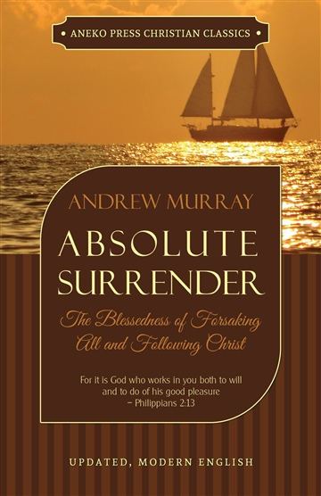 Absolute Surrender: The Blessedness of Forsaking All and Following Christ by Andrew Murray
