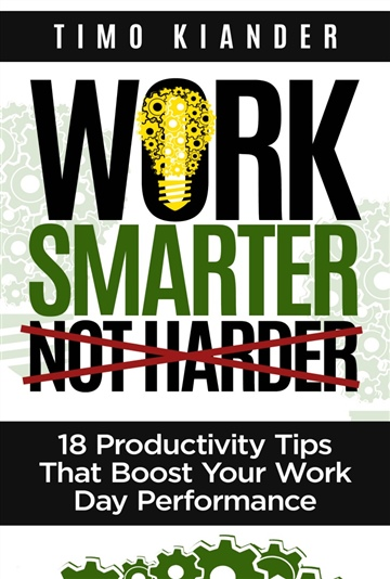 Work Smarter Not Harder: 18 Productivity Tips That Boost Your Work Day Performance by Timo Kiander