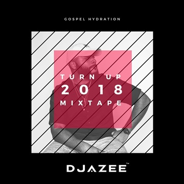 2018 Turn Up Mixtape with Dj AZee & Gospel Hydration by Dj AZee