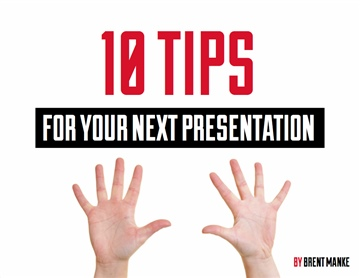 10 Tips for Your Next Presentation by Brent Manke