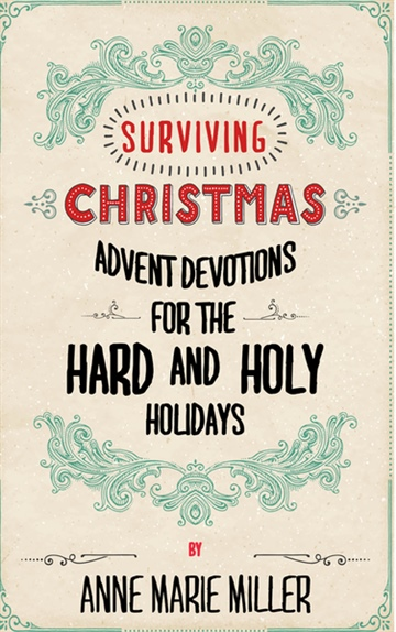 Anne Marie Miller : Surviving Christmas – Advent Devotions for the Hard and Holy Holidays
