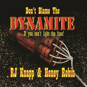 Don't Blame The DYNAMITE...If you can't light the fuse! by RJ Knapp & Honey Robin