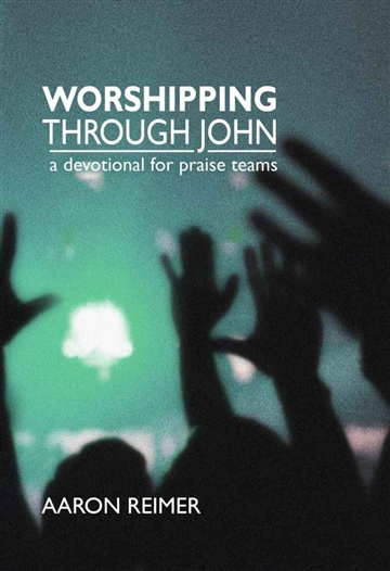 Worshipping Through John: A Devotional For Praise Teams by Aaron Mark Reimer
