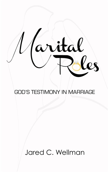 Marital Roles: God's Testimony in Marriage by Jared C. Wellman