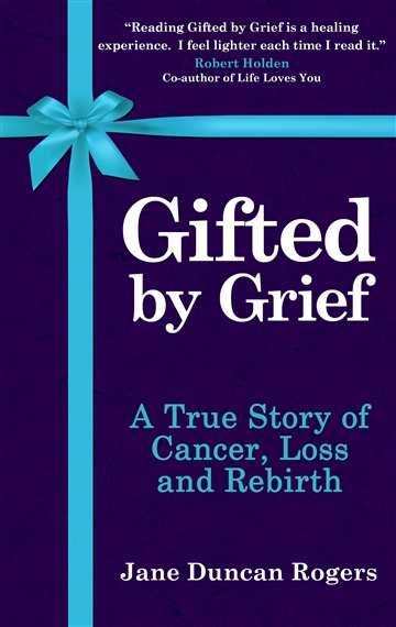 Gifted By Grief: A True Story of Cancer, Loss and Rebirth by Jane Duncan Rogers