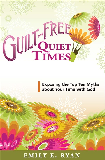 Guilt-Free Quiet Times: Exposing the Top Ten Myths about Your Time with God by Emily E. Ryan