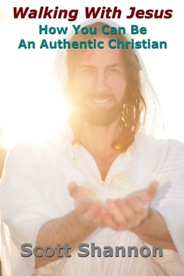 Walking With Jesus: How You Can Be An Authentic Christian by Scott Shannon