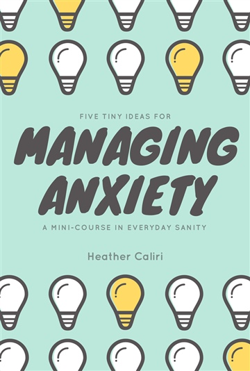 Heather Caliri : Five Tiny Ideas for Managing Anxiety