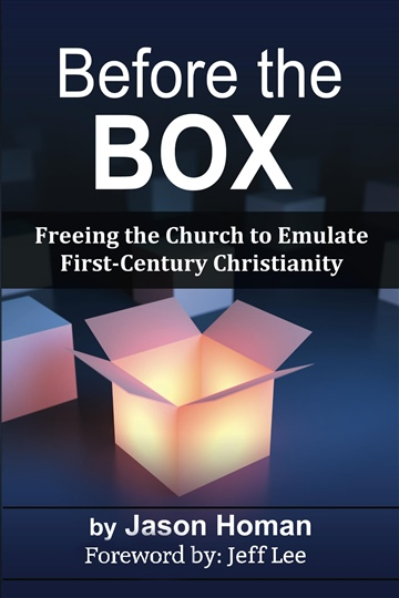 Jason Homan : Before the Box: Freeing the Church to Emulate First Century Christianity