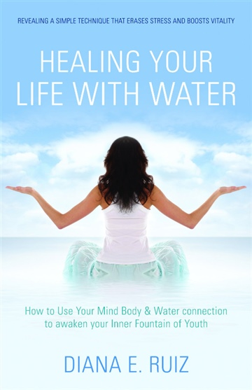Healing Your Life With Water - How to use your Mind Body and Water connection to awaken your Inner Fountain of Youth