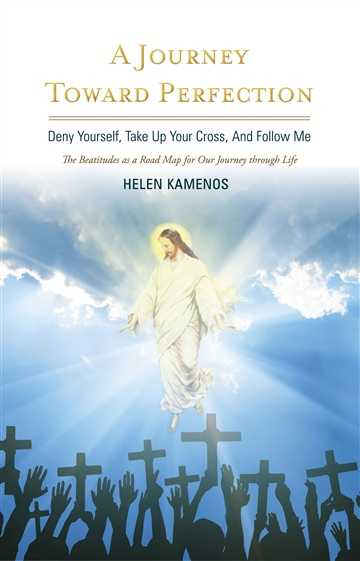 Helen Kamenos : A Journey Toward Perfection: Deny Yourself, Take Up Your Cross and Follow Me