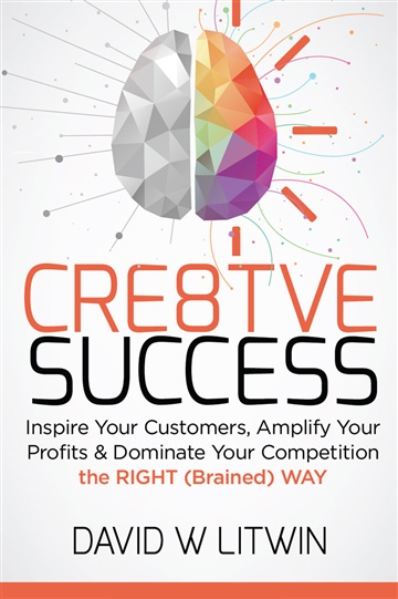 David W Litwin : CRE8TVE SUCCESS: Inspire Your Customers, Amplify Your Profits & Dominate Your Competition the RIGHT (Brained) WAY