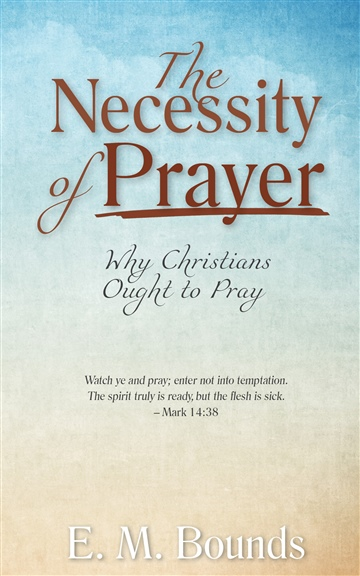 E. M. Bounds : The Necessity of Prayer: Why Christians Ought to Pray