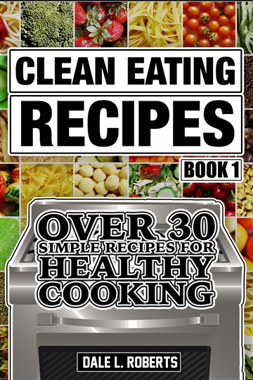 Dale L. Roberts : Clean Eating Recipes Book 1: Over 30 Simple Recipes for Healthy Cooking