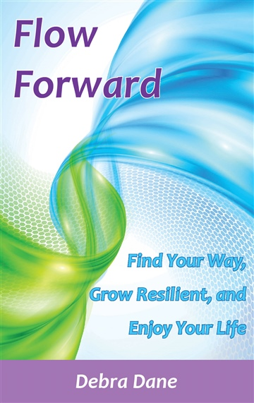 Flow Forward: Find Your Way, Grow Resilient, and Enjoy Your Life by Debra Dane