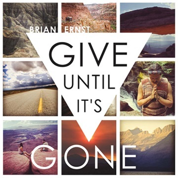 Give Unitil It's Gone [2013] by Brian Ernst