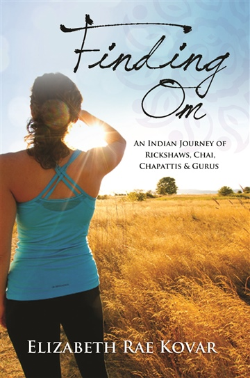 Finding Om: An Indian Journey of Rickshaws, Chai, Chapattis and Gurus  by Elizabeth Rae Kovar