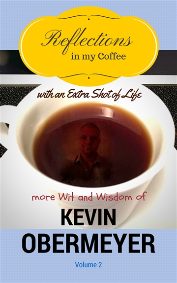 Reflections In My Coffee With An Extra Shot Of Life - Volume 2 by Kevin Obermeyer