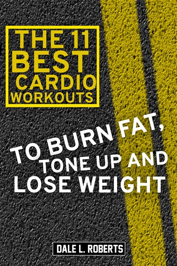 Dale L. Roberts : The 11 Best Cardio Workouts: To Burn Fat, Tone Up, and Lose Weight