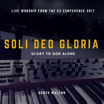 Soli Deo Gloria: Live Worship from the G3 Conference 2017 [FREE ALBUM! PLEASE, DO NOT LEAVE TIP!] by Heath Walton