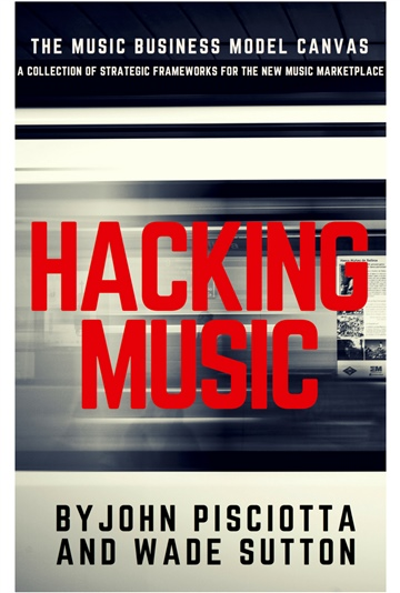 Wade Sutton : Hacking Music:  A Collection of Strategic Frameworks for the New Music Marketplace (FREE PREVIEW)- Written By: John Pisciotta & Wade Sutton