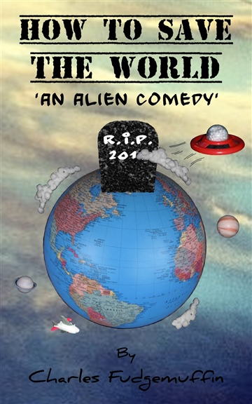 Charles Fudgemuffin : How To Save The World: An Alien Comedy