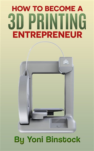 Yoni Binstock : How to Become a 3D Printing Entrepreneur