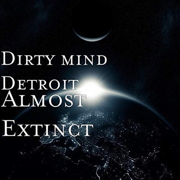 Dirty Mind Detroit   Almost Extinct by Dirty Mind Detroit