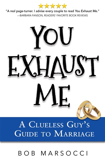 You Exhaust Me, A Clueless Guy's Guide to Marriage by Bob Marsocci