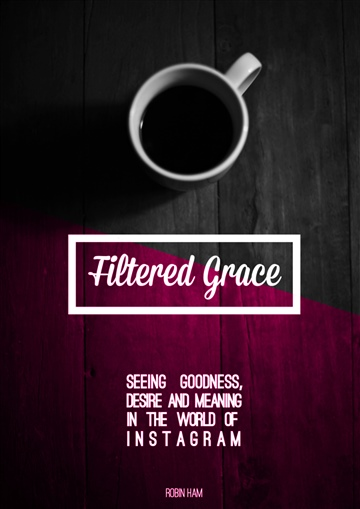 Filtered Grace - (Instagram) Seeing Goodness, Desire & Meaning in the World of Instagram by Robin Ham