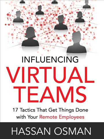 Influencing Virtual Teams: 17 Tactics That Get Things Done with Your Remote Employees by Hassan Osman