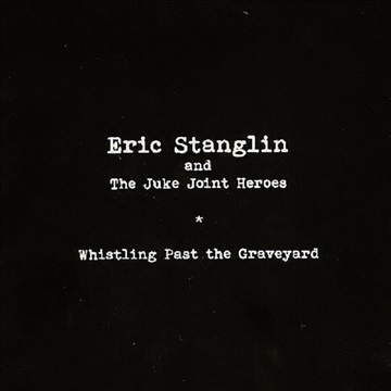 Eric Stanglin and The Juke Joint Heroes : Whistling Past the Graveyard
