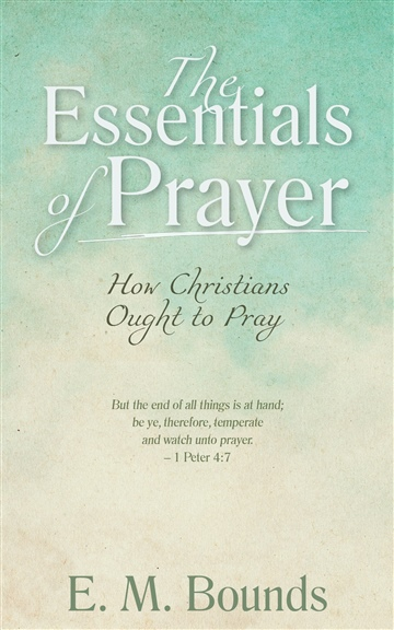 The Essentials of Prayer: How Christians Ought to Pray by E. M. Bounds