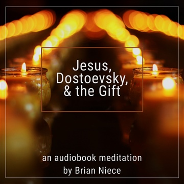 Jesus, Dostoevsky, and the Gift by Brian Niece