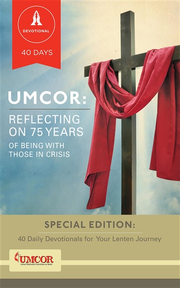 United Methodist Committee on Relief : UMCOR: Reflecting on 75 Years of Being With Those In Crisis // 40 Daily Devotionals for Your Lenten Journey