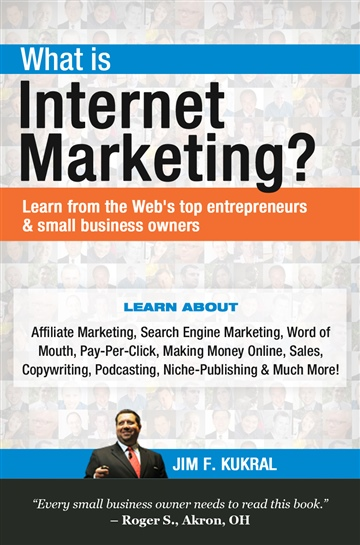 What Is Internet Marketing? – Learn From The Web's Top Entrepreneurs & Small Business Owners by Jim F. Kukral