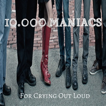 10,000 Maniacs : For Crying Out Loud