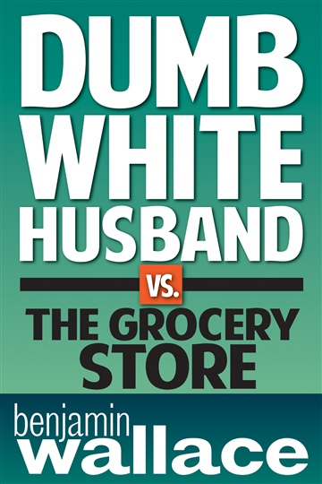 Benjamin Wallace : Dumb White Husband vs. The Grocery Store