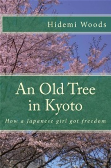 Hidemi Woods : An Old Tree in Kyoto : How a Japanese girl got freedom / Hidemi Woods