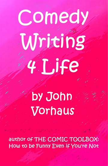 Comedy Writing 4 Life by John Vorhaus