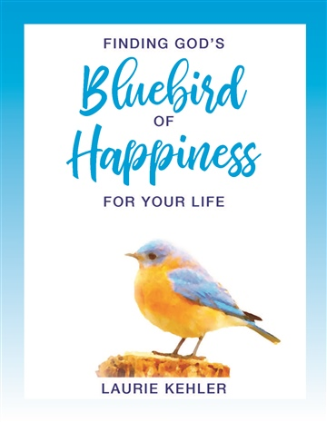 Finding God's Bluebird of Happiness for Your Life by Laurie Kehler