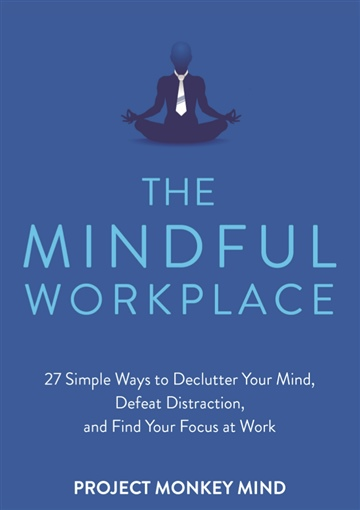 The Mindful Workplace: 27 Ways to Declutter Your Mind, Defeat Distraction, and Find Your Focus at Work