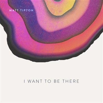 I Want to be There by Matt Tipton