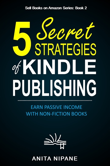 5 Secret Strategies of Kindle Publishing: Earn Passive Income with Non-fiction Books