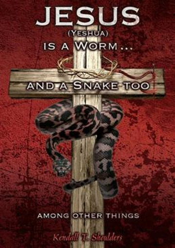 Jesus (Yeshua) is a Worm...and a Snake Too, Among Other Things  by Kendall T. Shoulders
