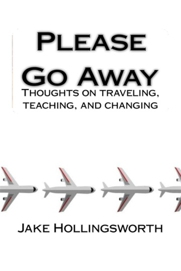 PLEASE GO AWAY: thoughts on traveling, teaching, and changing by Jake Hollingsworth