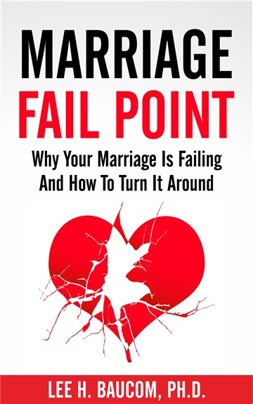 Marriage Fail Point:  Why Your Marriage Is Failing and How to Turn It Around by Lee H. Baucom, Ph.D.