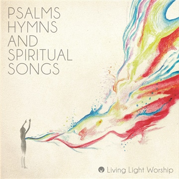 Psalms, Hymns and Spiritual Songs by Living Light Worship