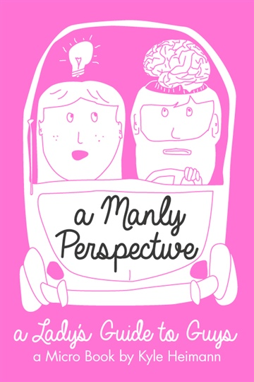 A Manly Perspective: A Lady's Guide to the Other Gender by Kyle Heimann
